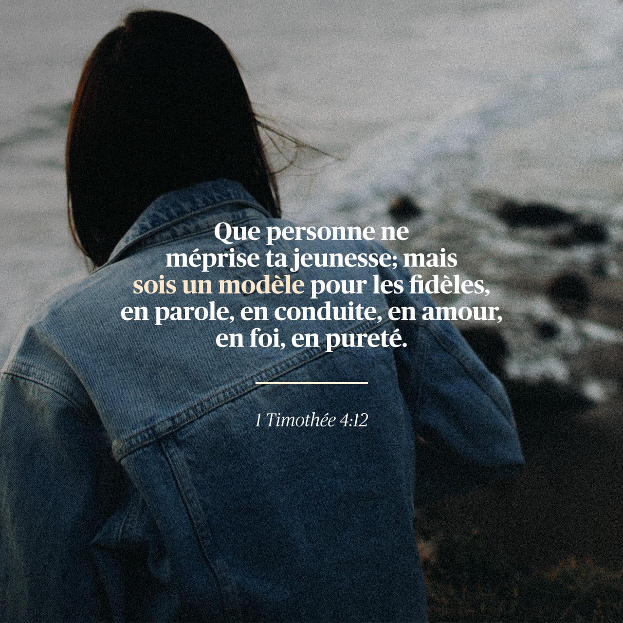 1 Timothée 4:12-16 Que personne ne te méprise à cause de ta jeunesse; mais  sois l'exemple des fidèles, en parole, en conduite, en charité, en foi, en  chasteté. En attendant que je