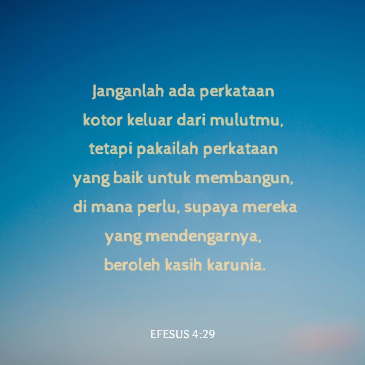 Efesus 4 29 Ketika Kamu Berbicara Janganlah Sampai Kata Kata Kotor Keluar Dari Mulutmu Atau Kata Kata Yang Menyakiti Hati Orang Lain Tetapi Bicaralah Seperlunya Supaya Perkataanmu Menolong Mendatangkan Kebai Terjemahan Sederhana Indonesia Tsi