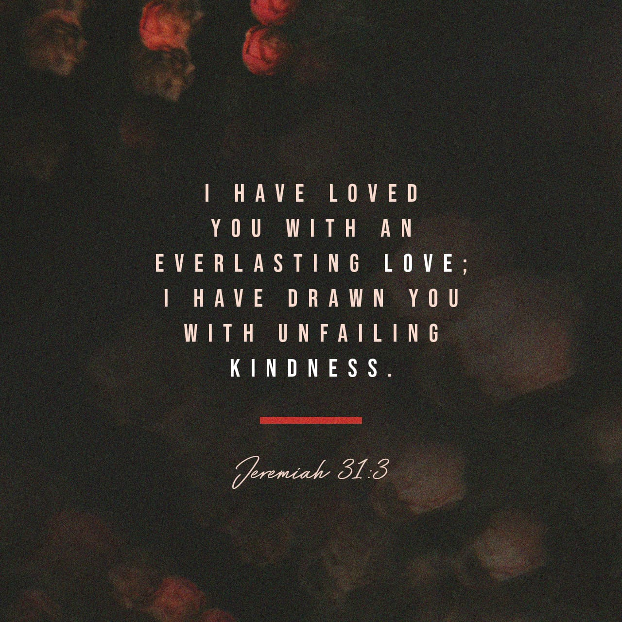 Jeremiah 31:3 The LORD hath appeared of old unto me, saying, Yea, I have loved thee with an everlasting love: therefore with lovingkindness have I drawn thee. | King James Version (KJV) |