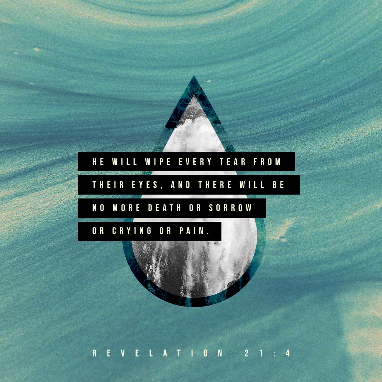 """Revelation 21:4 'He will wipe every tear from their eyes. There will be no  more death' or mourning or crying or pain, for the old order of things has  passed away."""" 