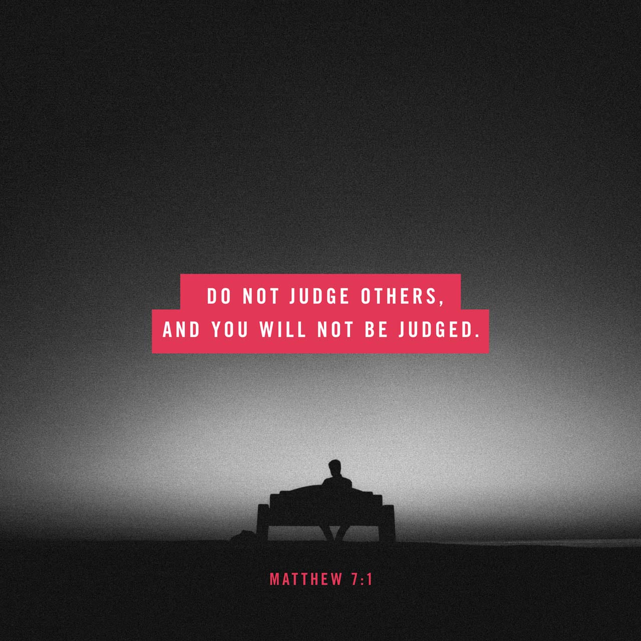"""Matthew 7:1-5 """"Do not judge, or you too will be judged. For in the same way  you judge others, you will be judged, and with the measure you use, it will  be"""