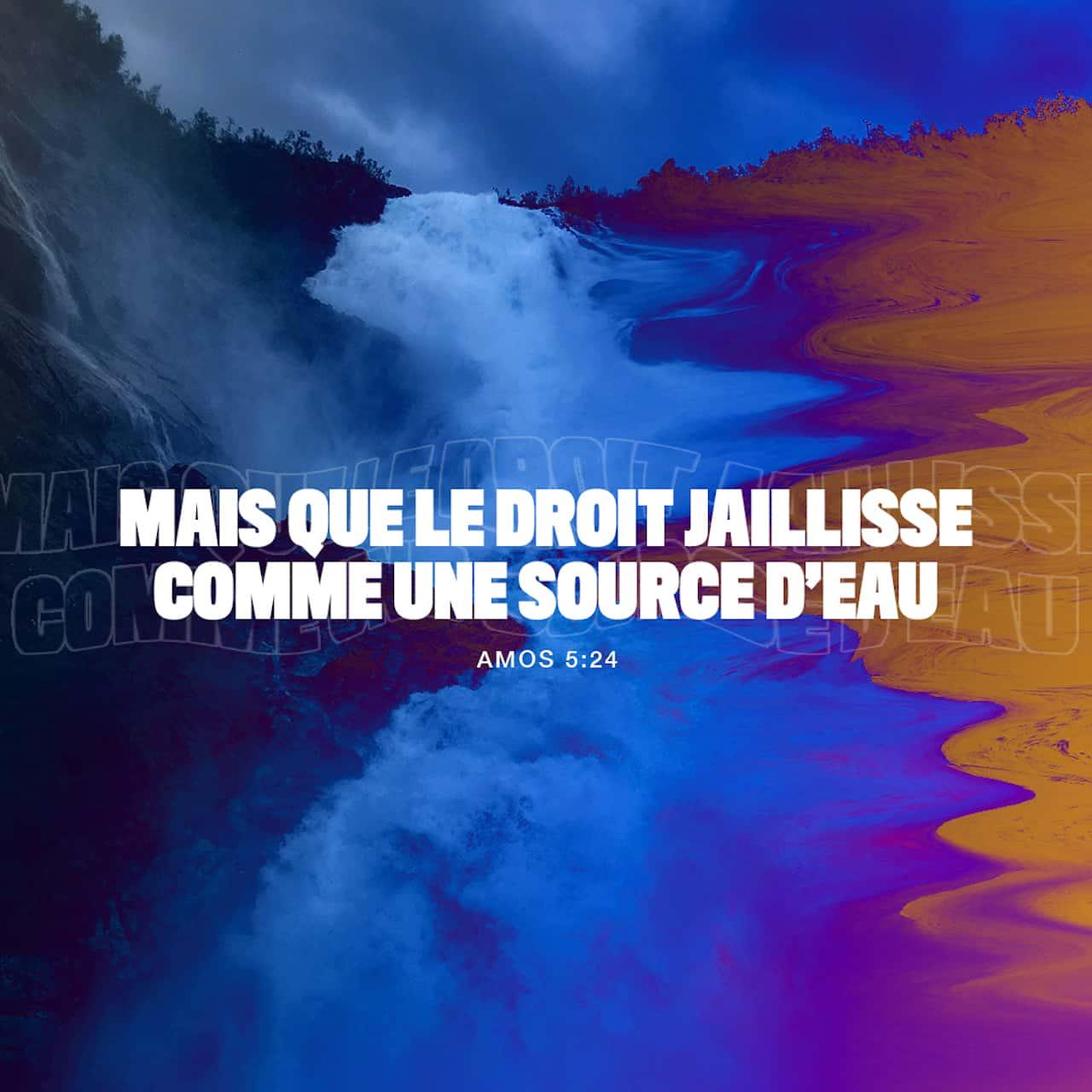 Amos 5:24 Mais que la droiture soit comme un courant d'eau, Et la ...