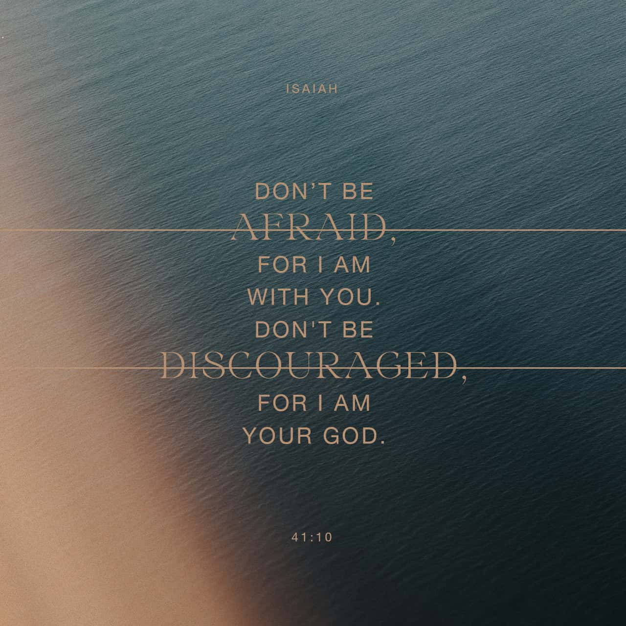 Isaiah 41:10 Fear not, for I am with you; Be not dismayed, for I am your  God. I will strengthen you, Yes, I will help you, I will uphold you with My