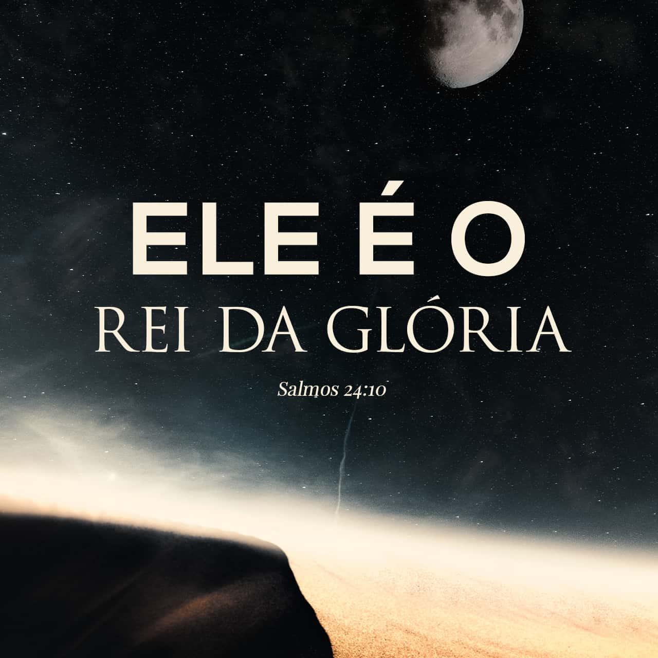 Salmos 24:10 Quem é esse Rei da glória? É Deus, o SENHOR ...