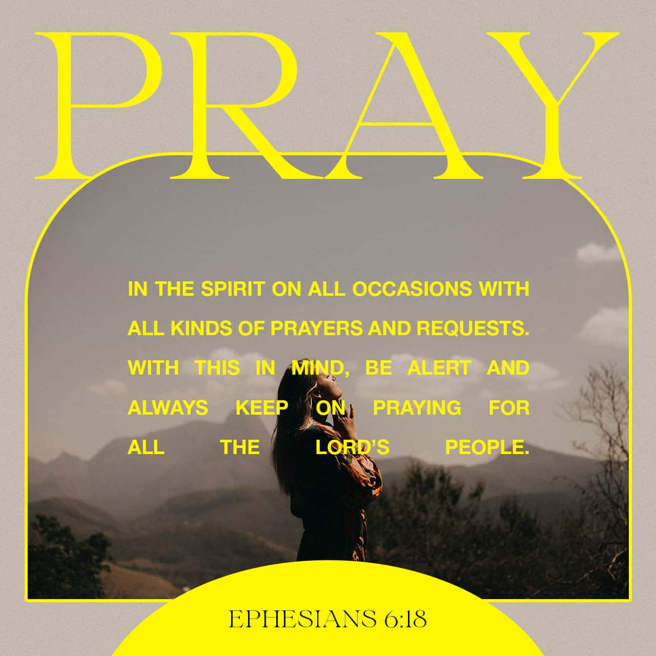 Ephesians 6:18 Praying always with all prayer and supplication in the Spirit, and watching thereunto with all perseverance and supplication for all saints   King James Version (KJV)   Download The Bible App Now