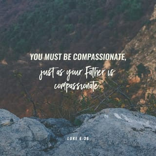 Luke 6:36 You must be compassionate, just as your Father is compassionate.  | New Living Translation (NLT) | Download The Bible App Now