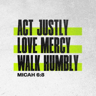 Micah 6:8 He has shown you, O mortal, what is good. And what does the LORD  require of you? To act justly and to love mercy and to walk humbly with your