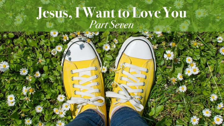 Jesus, I Want to Love You Part 7