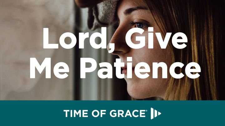 Lord, Give Me Patience: Devotions From Time Of Grace