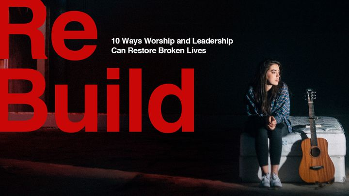 ReBuild: 10 Ways Worship And Leadership Can Restore Broken Lives