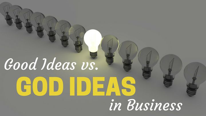 Good Ideas Vs. God Ideas In Business