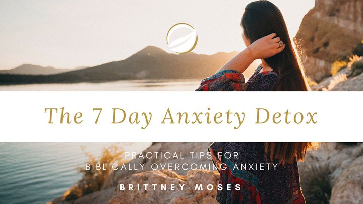 The 7 Day Anxiety Detox: Practical Tips For Biblically Overcoming Anxiety
