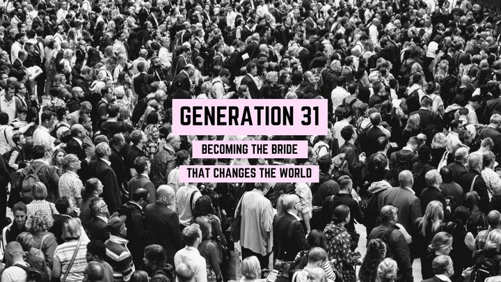 GENERATION 31: Becoming The Bride That Changes The World