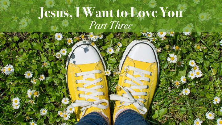 Jesus, I Want to Love You Part 3