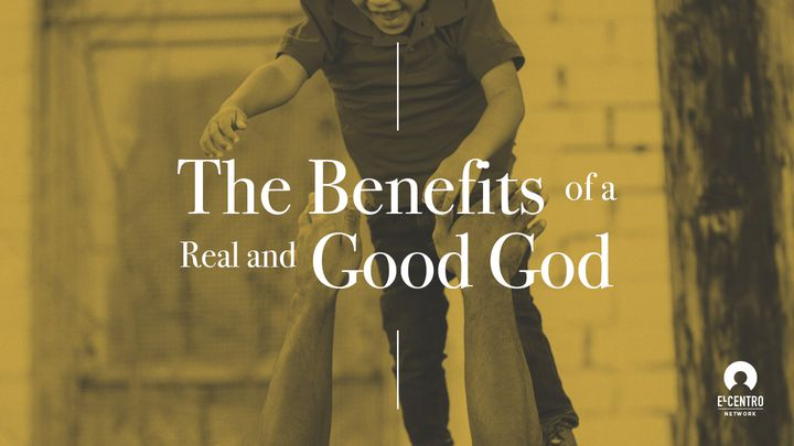 The Benefits Of A Real And Good God
