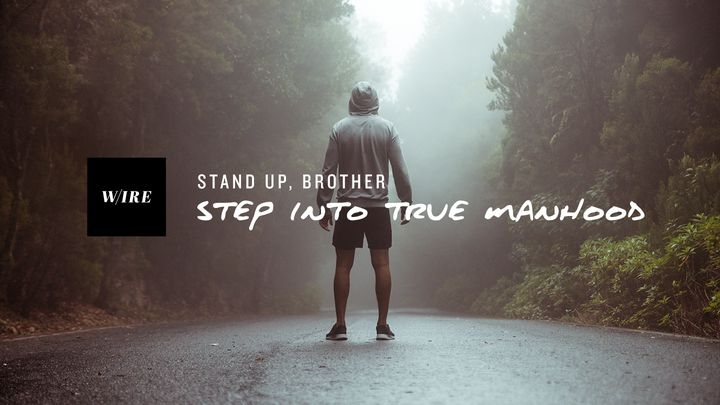 Stand Up, Brother // Step Into True Manhood