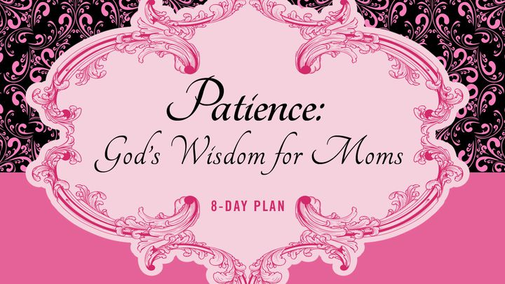 Patience: God's Wisdom for Moms