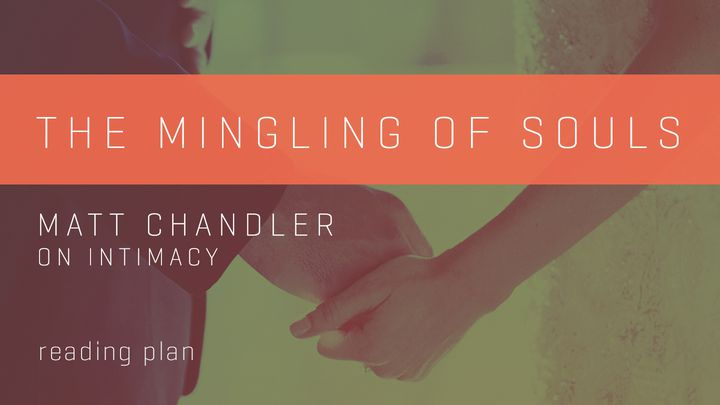The Mingling Of Souls - Matt Chandler On Intimacy