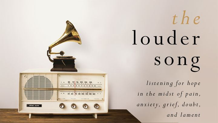 The Louder Song: Listening for Hope in the Midst of Pain, Anxiety, Grief, Doubt, and Lament