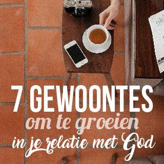 7 Gewoontes Om Te Groeien In Je Relatie Met God!