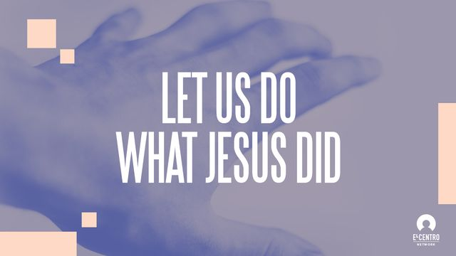 Let Us Do What Jesus Did