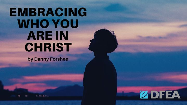 Embracing Who You Are In Christ By Danny Forshee