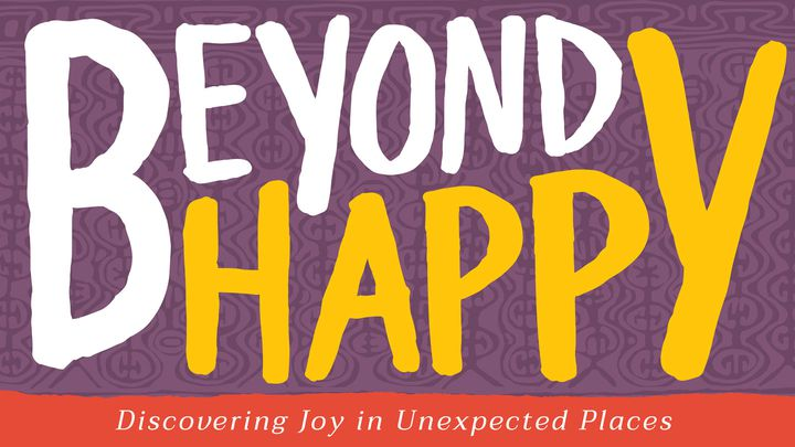 Beyond Happy: Discovering Joy In Unexpected Places