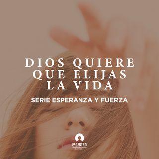 [Serie Esperanza y fuerza] Dios quiere que elijas la vida