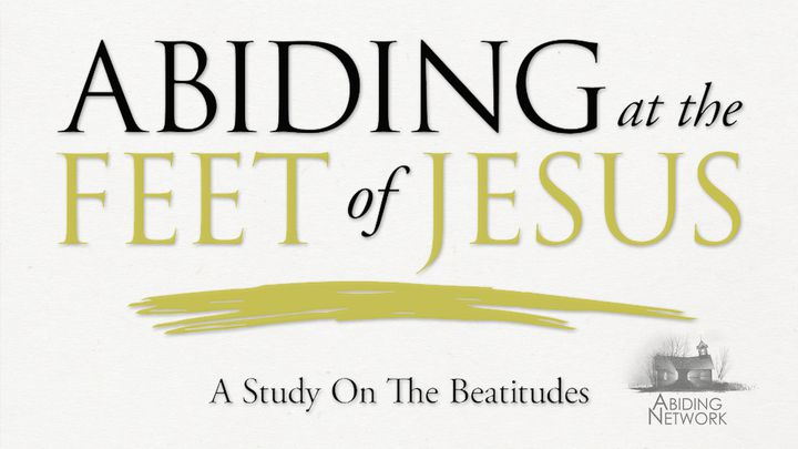 Abiding at the Feet of Jesus | A Look at the Beatitudes