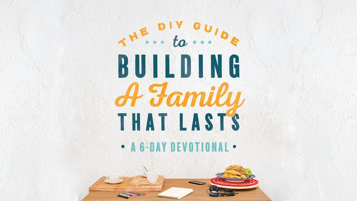 The DIY Guide To Building A Family That Lasts - A 6-Day Devotional