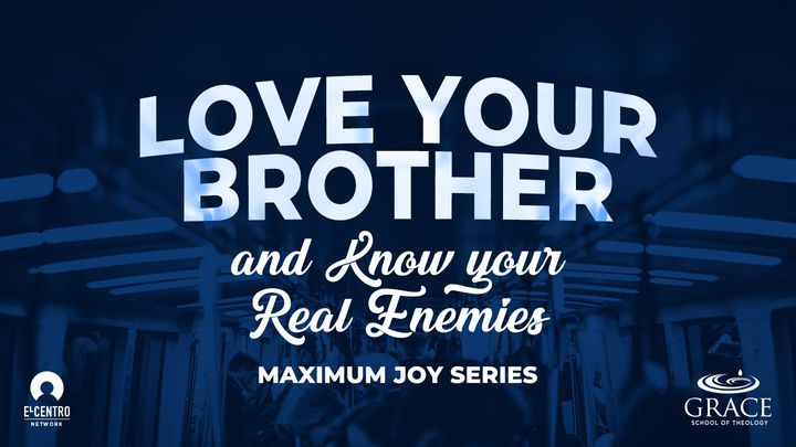[Maximum Joy Series] Love Your Brother And Know Your Real Enemies