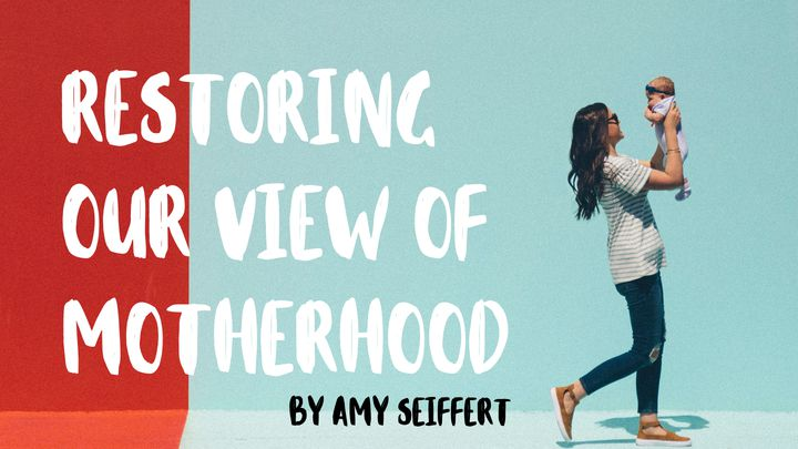 Restoring Our View Of Motherhood