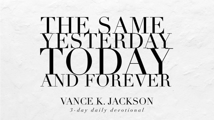 The Same Yesterday, Today, And Forever.