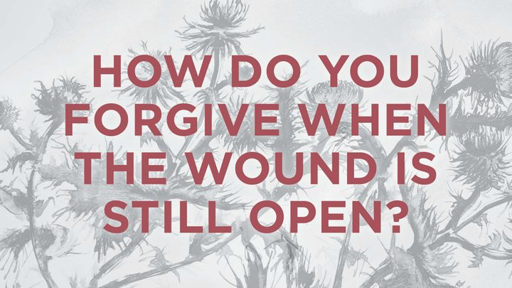 How Do You Forgive When The Wound Is Still Open?