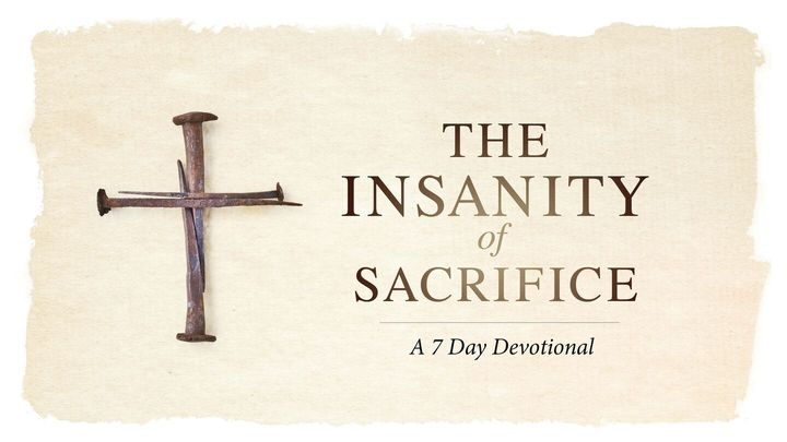 The Insanity Of Sacrifice - A 7 Day Devotional