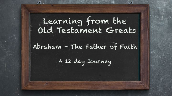 Learning From the Old Testament Greats: Abraham – The Father of Faith