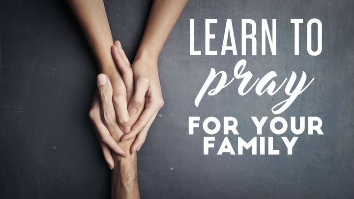Learn To Pray For Your Family