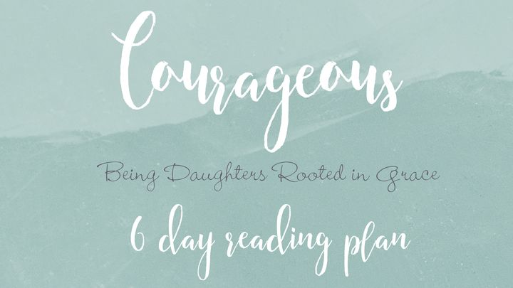 Courageous - Being Daughters rooted in Grace