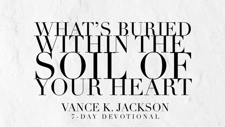 What's Buried Within The Soil Of Your Heart?