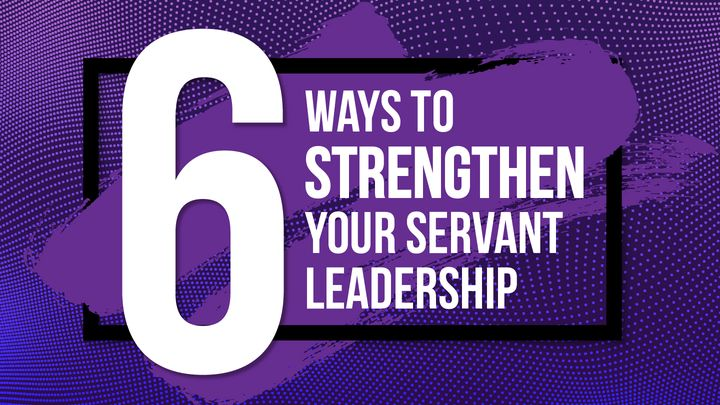 6 Ways to Strengthen Your Servant Leadership