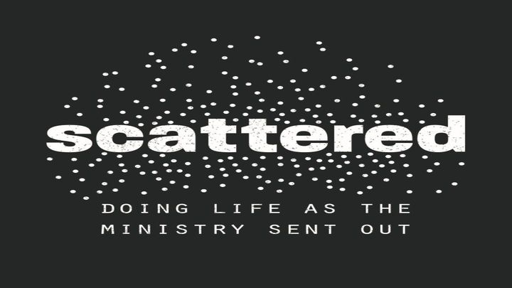 Scattered: Doing Life as the Ministry Sent Out