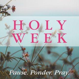 Holy Week: Pause. Ponder. Pray.