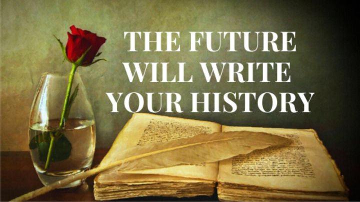 The Future Will Write Your History