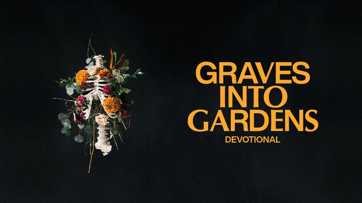 Graves Into Gardens: Restoring Hope in Dead Places