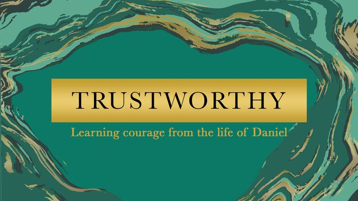 Trustworthy: Learning courage from the life of Daniel