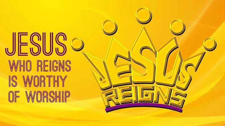 Jesus Who Reigns Is Worthy Of Worship