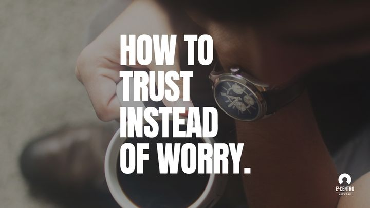How To Trust Instead Of Worry