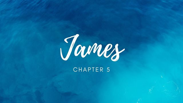James 5 - Lessons for Rich Oppressors, Patience in Suffering, and Keeping the Letter of James Alive