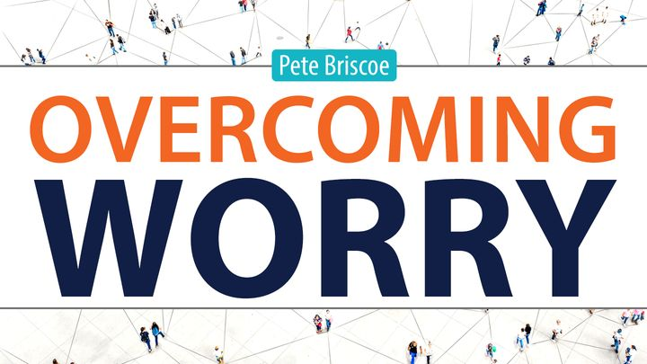 Overcoming Worry by Pete Briscoe