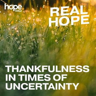 Real Hope: Thankfulness In Times Of Uncertainty